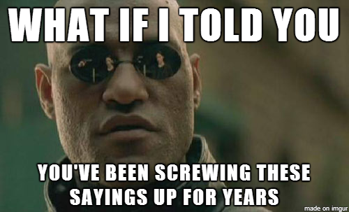 What if I told you You've Been Screwing these sayings up for years