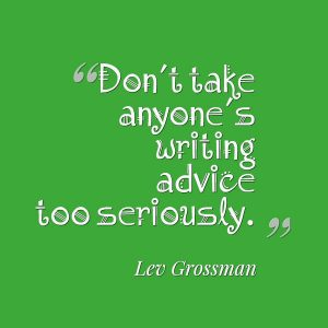 Don't take anyone's writing advice too seriously.